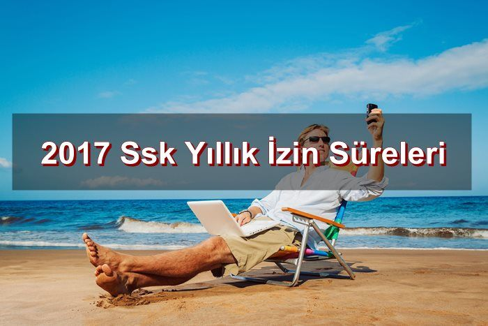 2017 Ssk Yıllık İzin Süreleri